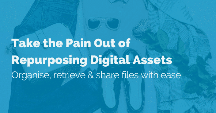 Take the pain out of repurposing digital assets: Organise, retrieve & share files with ease
