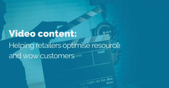 How video content can help retailers optimise resource and wow customers