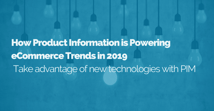 How Product Information is Powering eCommerce Trends in 2019: Take advantage of new technologies with PIM