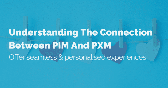Understanding the connection between PIM and PXM: Offer seamless & personalised experiences