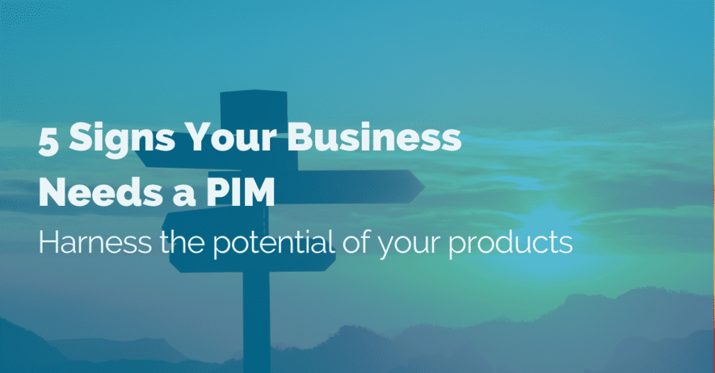 5 signs your business needs a PIM - Harness the potential of your products