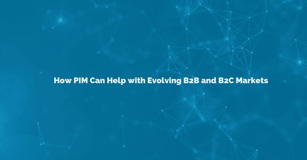 PIM software can help businesses address the changing state of the B2C and B2B markets.