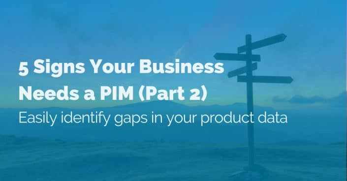 5 Signs Your Business Needs a PIM (Part 2). Easily identify gaps in your product data