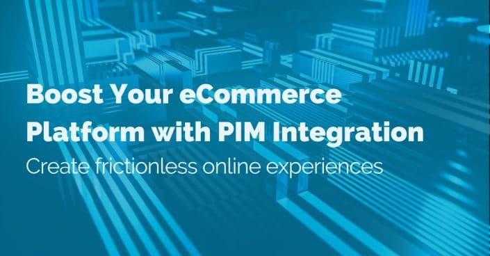 Boost your eCommerce Platform with PIM Integration: Create frictionless online experiences
