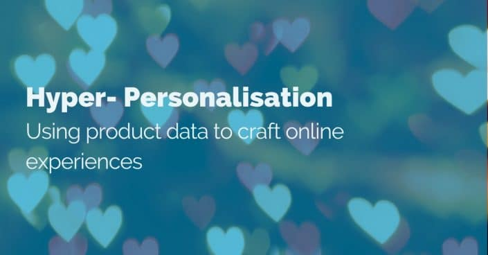 Hyper-personalisation: Using product data to craft online experiences.