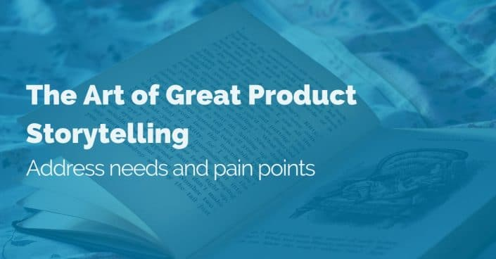 The Art of Great Product Storytelling: Address needs and pain points