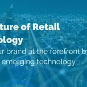 The Future of Retail Technology: Keep your brand at the forefront by adopting emerging technology